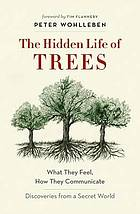 The hidden life of trees : what they feel, how they communicate : discoveries from a secret world