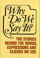 Why do we say it? : the stories behind the words, expressions and cliches we use.