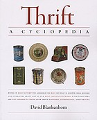 Thrift : a cyclopedia : being an early attempt to assemble the best of what is known from history and literature about one of our most provocative words for those who are not ashamed to think anew about happiness, extravagance, and thriving