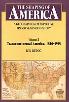 The shaping of America : a geographical perspective on 500 years of history. Vol.3, , Transcontinental America, 1850-1915