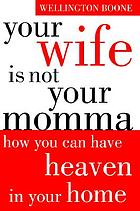 Your wife is not your momma : how you can have heaven in your home