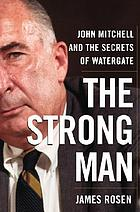 The strong man : John Mitchell and the secrets of Watergate