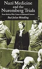 Nazi medicine and the Nuremberg Trials : from medical war crimes to informed consent