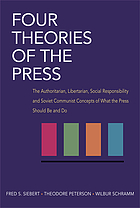 Four theories of the press : the authoritarian, libertarian, social responsibility, and Soviet communist concepts of what the press should be and do