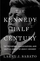 The Kennedy half-century : the presidency, assassination, and lasting legacy of John F. Kennedy