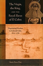 The Virgin, the king, and the royal slaves of El Cobre : negotiating freedom in colonial Cuba, 1670-1780