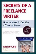 Secrets of a freelance writer : how to make $100,000 a year or more