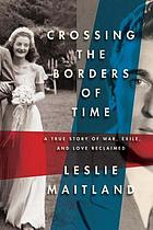 Crossing the borders of time : a true story of war, exile, and love reclaimed