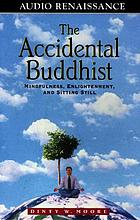 The accidental Buddhist : [mindfulness, enlightenment, and sitting still]