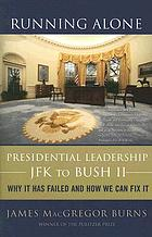 Running alone : presidential leadership-- JFK to Bush II : why it has failed and how we can fix it