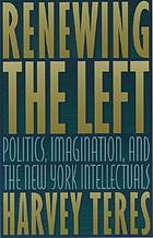 Renewing the left : politics, imagination, and the New York intellectuals