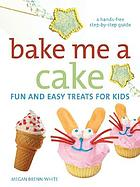 Bake me a cake : fun and easy treats for kids : a hands-free step-by-step guide