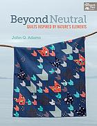 Beyond neutral : quilts inspired by nature's elements