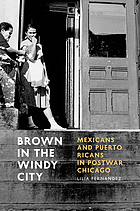 Brown in the Windy City : Mexicans and Puerto Ricans in Postwar Chicago