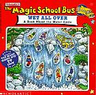 Scholastic's The magic school bus wet all over : a book about the water cycle : [based on the episode from the animated TV series produced by Scholastic Productions, Inc. ; based on The magic school bus book series written by Joanna Cole and illustrated by Bruce Degin.
