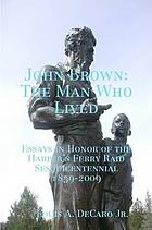 John Brown : the man who lived : essays in honor of the Harper's Ferry raid sesquicentennial, 1859-2009