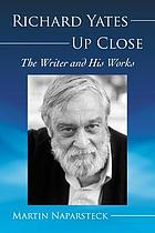 Richard Yates up close : the writer and his works
