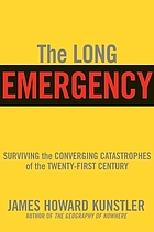 The long emergency : surviving the end of the oil age, climate change, and other converging catastrophes of the twenty-first century