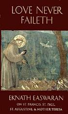 Love never faileth : Eknath Easwaran on Saint Francis, Saint Paul, Saint Augustine & Mother Teresa ; with introductions by Carol Lee Flinders.