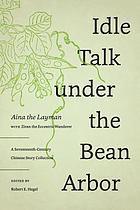 Idle talk under the bean arbor : a seventeenth-century Chinese story collection
