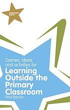 Games, ideas and activities for learning outside the primary classroom