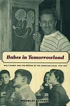 Babes in tomorrowland : Walt Disney and the making of the American child, 1930-1960