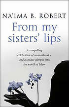 From my sisters' lips : a compelling celebration of womanhood - and a unique glimpse into the world of Islam
