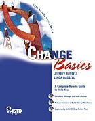 Change basics : a complete how-to guide to help you introduce, manage, and lead change, reduce resistance, build change resilience, implement a solid 10-step action plan
