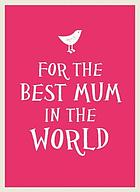 For the best mum in the world.
