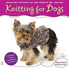 Knitting for dogs : irresistible patterns for your favorite pup and you!