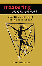Mastering movement : the life and work of Rudolf Laban