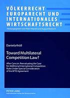 Toward multilateral competition law? : after Cancún : reevaluating the case for additional international competition rules under special consideration of the WTO agreement
