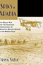Spies in Arabia : the Great War and the Cultural Foundations of Britain's Covert Empire in the Middle East