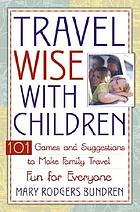 Travel wise with children : 101 games and ideas to make family travel fun for everyone