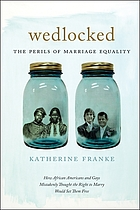 Wedlocked : the perils of marriage equality : how African Americans and gays mistakenly thought the right to marry would set them free