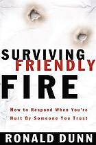 Surviving friendly fire : how to respond when you're hurt by someone you trust