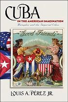 Cuba in the American imagination : metaphor and the imperial ethos