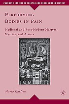 Performing bodies in pain : medieval and post-modern martyrs, mystics, and artists