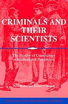 Criminals and their scientists : the history of criminology in international perspective