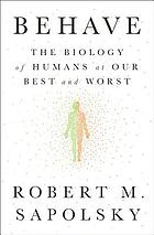 Behave : the biology of humans at our best and worst