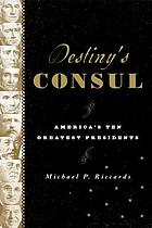 Destiny's consul : America's ten greatest presidents