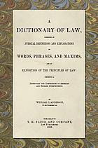 A dictionary of law, consisting of judicial definitions and explanations of words, phrases, and maxims, and an exposition of the principles of law : comprising a dictionary and compendium of American and English jurisprudence