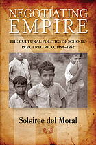 Negotiating Empire : the Cultural Politics of Schools in Puerto Rico, 1898-1952