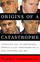 Origins of a catastrophe : Yugoslavia and its destroyers -- America's last ambassador tells what happened and why