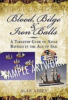Blood, bilge and iron balls : naval wargame rules for the age of sail