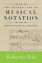 The secret life of musical notation : defying interpretive traditions