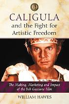 Caligula and the fight for artistic freedom : the making, marketing and impact of the Bob Guccione film
