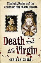 Death and the virgin : Elizabeth, Dudley and the mysterious fate of Amy Robsart