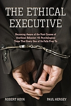 The ethical executive : becoming aware of the root causes of unethical behavior : 45 psychological traps that every one of us falls prey to