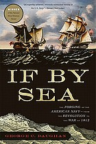 If by sea : the forging of the American Navy-- from the American Revolution to the War of 1812